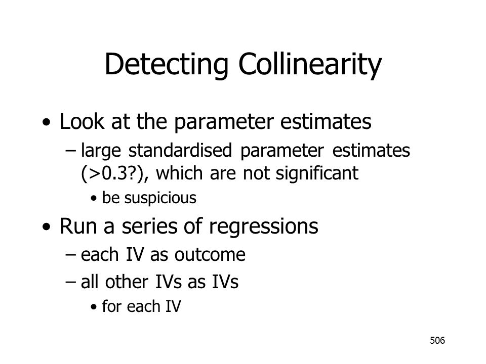506 Detecting Collinearity Look at the parameter estimates –large standardised parameter estimates (>0.3?), which are not significant be suspicious Ru
