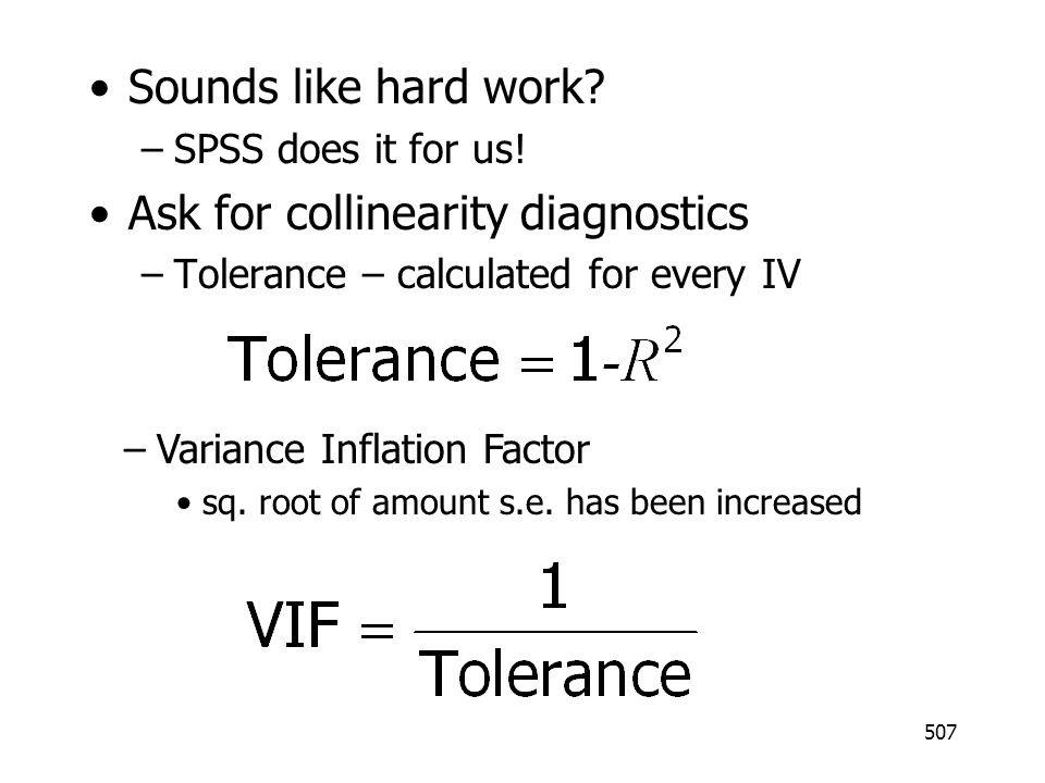 507 Sounds like hard work? –SPSS does it for us! Ask for collinearity diagnostics –Tolerance – calculated for every IV –Variance Inflation Factor sq.