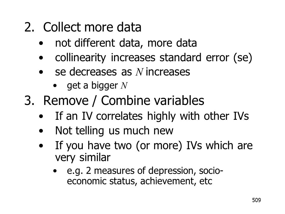 509 2.Collect more data not different data, more data collinearity increases standard error (se) se decreases as N increases get a bigger N 3.Remove /