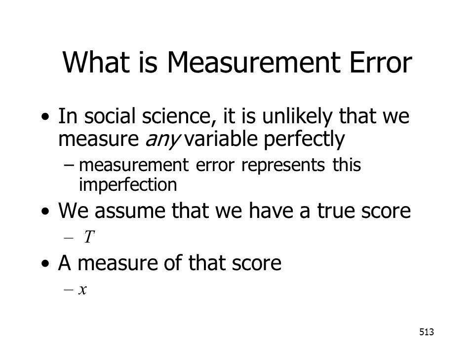 513 What is Measurement Error In social science, it is unlikely that we measure any variable perfectly –measurement error represents this imperfection