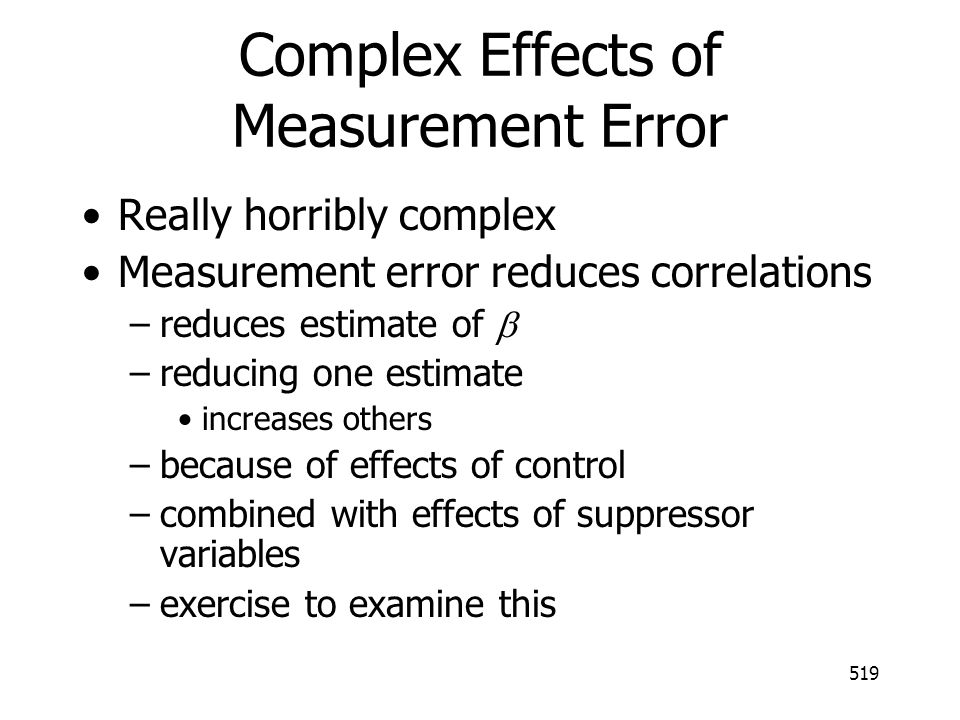 519 Complex Effects of Measurement Error Really horribly complex Measurement error reduces correlations –reduces estimate of –reducing one estimate in