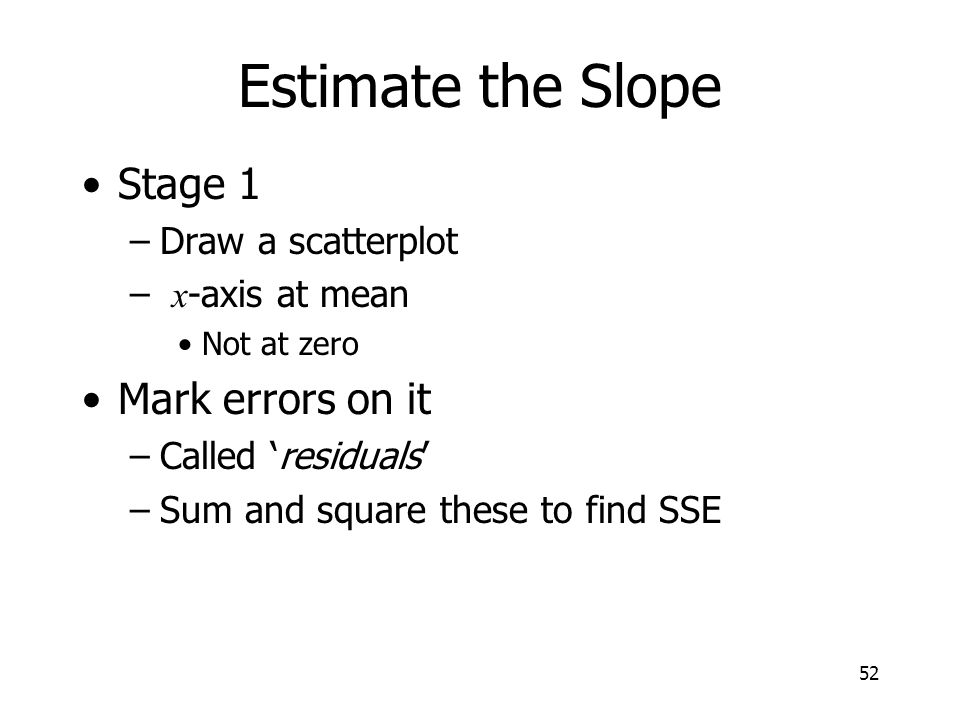 52 Estimate the Slope Stage 1 –Draw a scatterplot – x -axis at mean Not at zero Mark errors on it –Called residuals –Sum and square these to find SSE