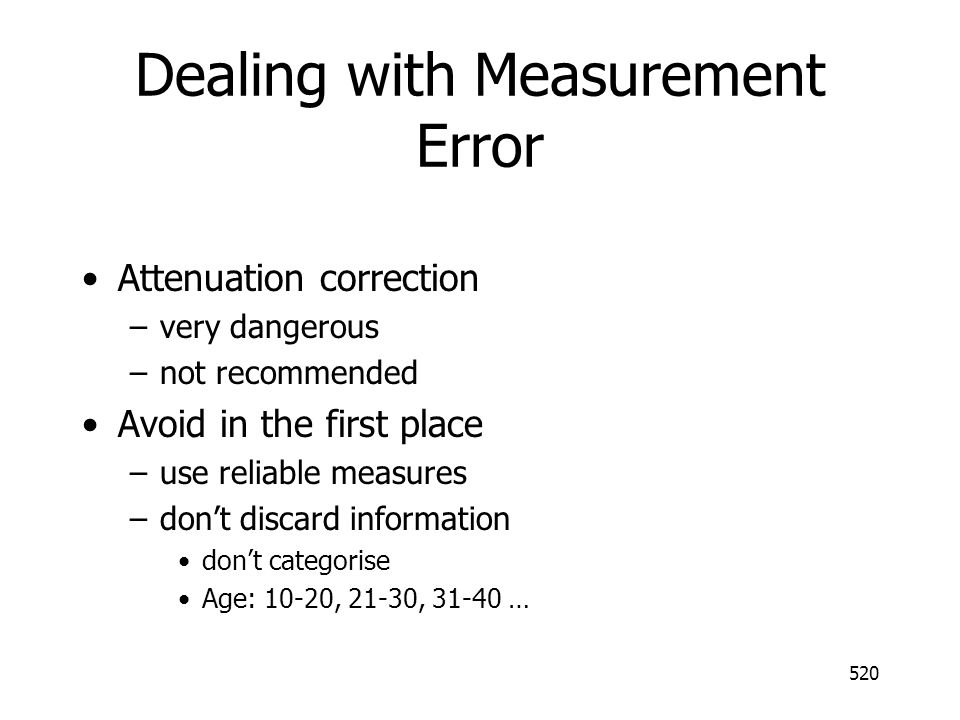 520 Dealing with Measurement Error Attenuation correction –very dangerous –not recommended Avoid in the first place –use reliable measures –dont disca