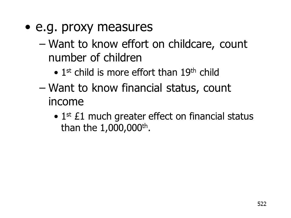 522 e.g. proxy measures –Want to know effort on childcare, count number of children 1 st child is more effort than 19 th child –Want to know financial