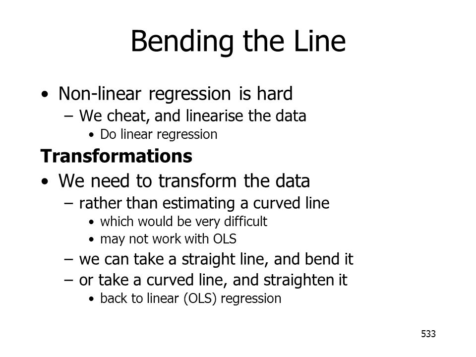 533 Bending the Line Non-linear regression is hard –We cheat, and linearise the data Do linear regression Transformations We need to transform the dat