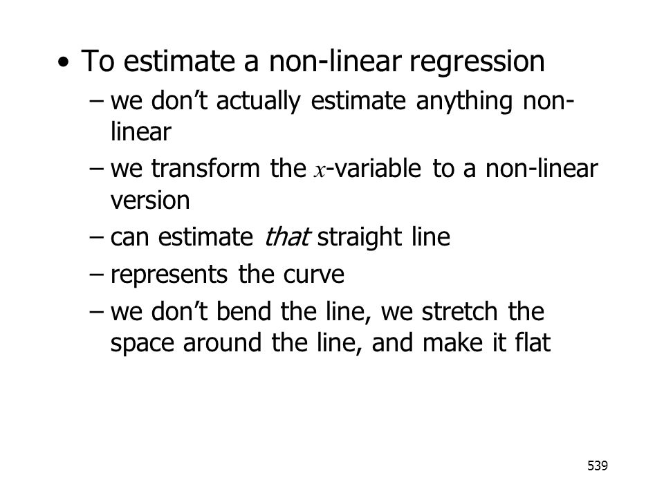 539 To estimate a non-linear regression –we dont actually estimate anything non- linear –we transform the x -variable to a non-linear version –can est