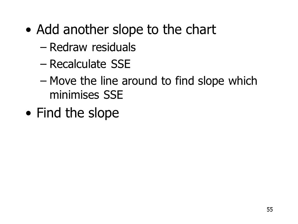55 Add another slope to the chart –Redraw residuals –Recalculate SSE –Move the line around to find slope which minimises SSE Find the slope