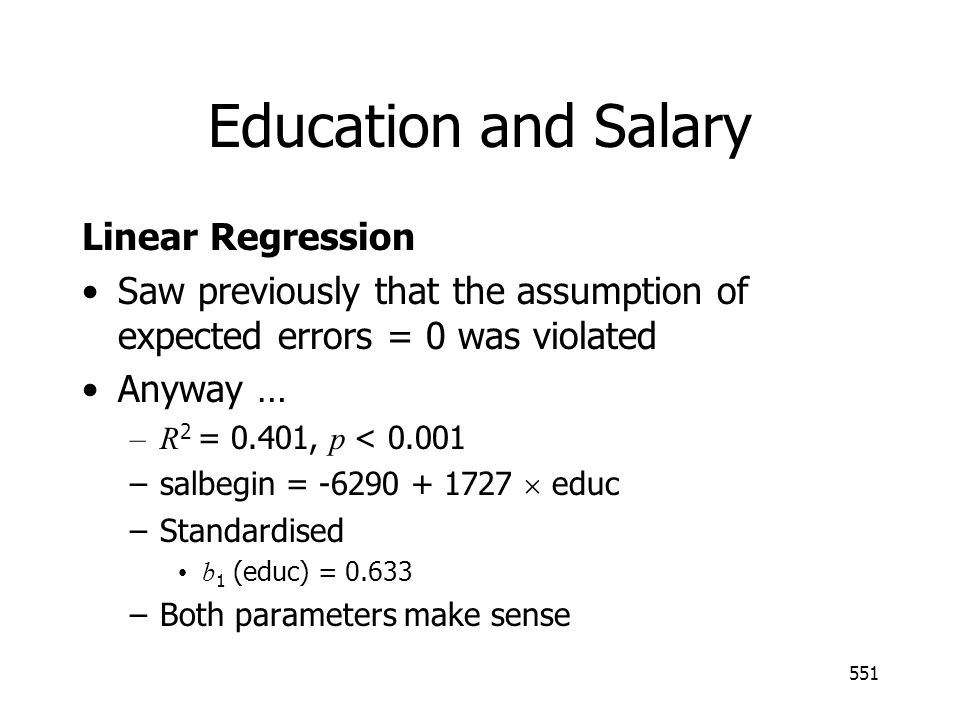551 Education and Salary Linear Regression Saw previously that the assumption of expected errors = 0 was violated Anyway … –R 2 = 0.401, p < 0.001 –sa