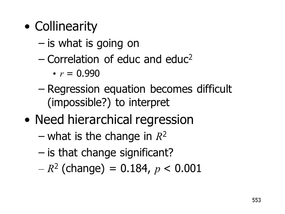 553 Collinearity –is what is going on –Correlation of educ and educ 2 r = 0.990 –Regression equation becomes difficult (impossible?) to interpret Need