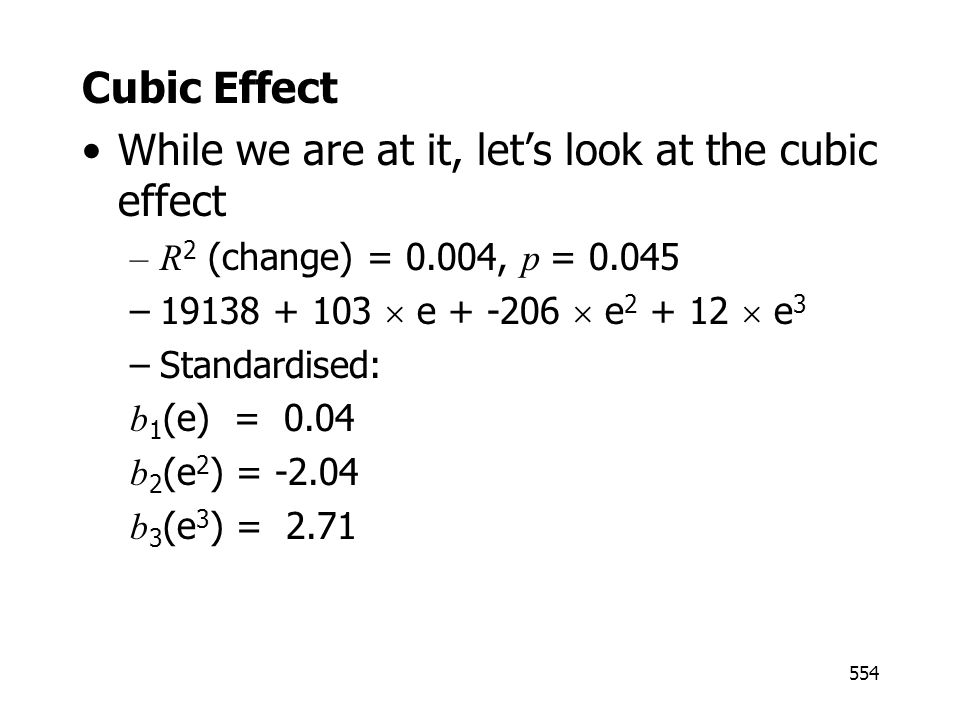 554 Cubic Effect While we are at it, lets look at the cubic effect –R 2 (change) = 0.004, p = 0.045 –19138 + 103 e + -206 e 2 + 12 e 3 –Standardised: b 1 (e) = 0.04 b 2 (e 2 ) = -2.04 b 3 (e 3 ) = 2.71
