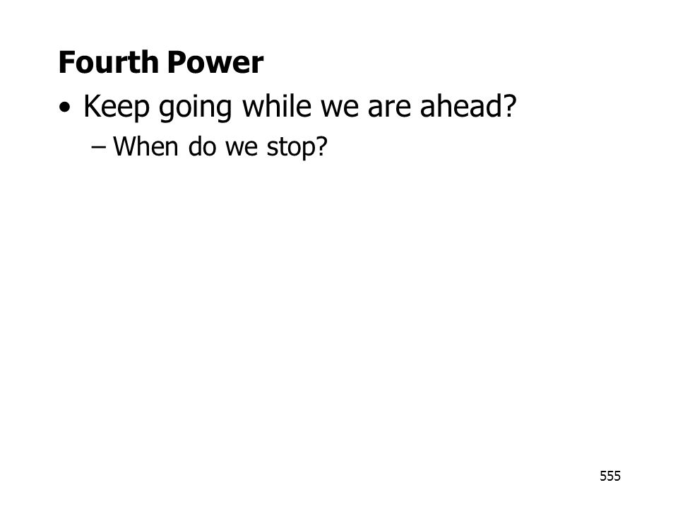 555 Fourth Power Keep going while we are ahead? –When do we stop?