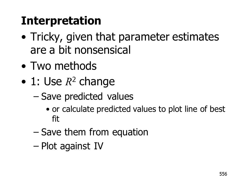 556 Interpretation Tricky, given that parameter estimates are a bit nonsensical Two methods 1: Use R 2 change –Save predicted values or calculate predicted values to plot line of best fit –Save them from equation –Plot against IV