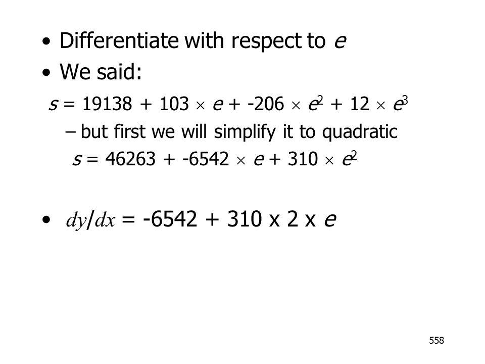 558 Differentiate with respect to e We said: s = 19138 + 103 e + -206 e 2 + 12 e 3 –but first we will simplify it to quadratic s = 46263 + -6542 e + 310 e 2 dy / dx = -6542 + 310 x 2 x e