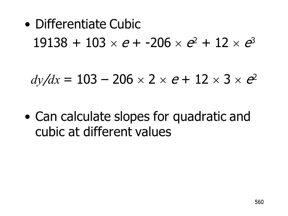 560 Differentiate Cubic 19138 + 103 e + -206 e 2 + 12 e 3 dy / dx = 103 – 206 2 e + 12 3 e 2 Can calculate slopes for quadratic and cubic at different values