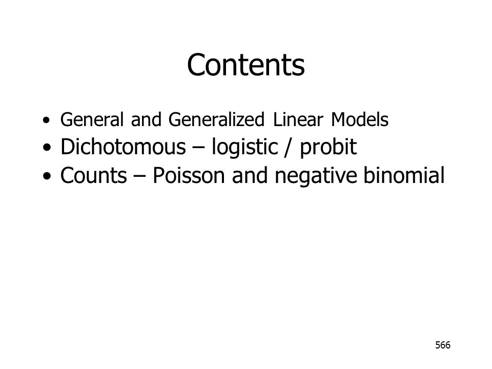 566 Contents General and Generalized Linear Models Dichotomous – logistic / probit Counts – Poisson and negative binomial