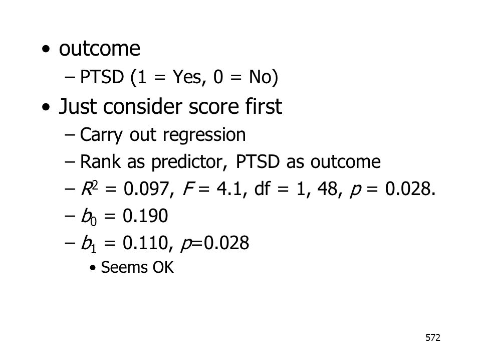 572 outcome –PTSD (1 = Yes, 0 = No) Just consider score first –Carry out regression –Rank as predictor, PTSD as outcome –R 2 = 0.097, F = 4.1, df = 1, 48, p = 0.028.