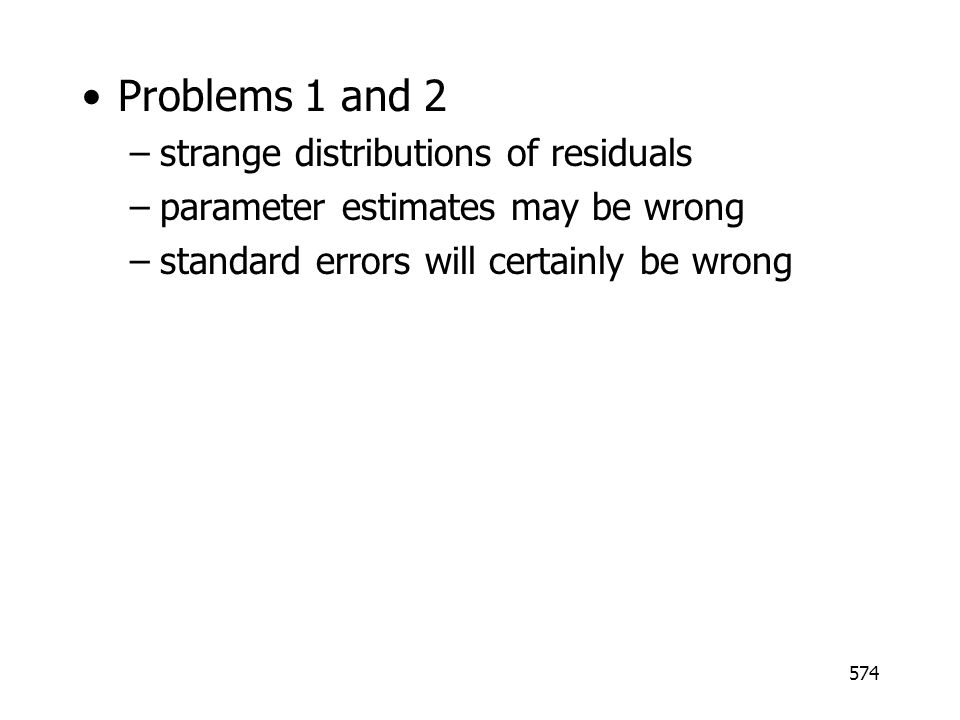 574 Problems 1 and 2 –strange distributions of residuals –parameter estimates may be wrong –standard errors will certainly be wrong