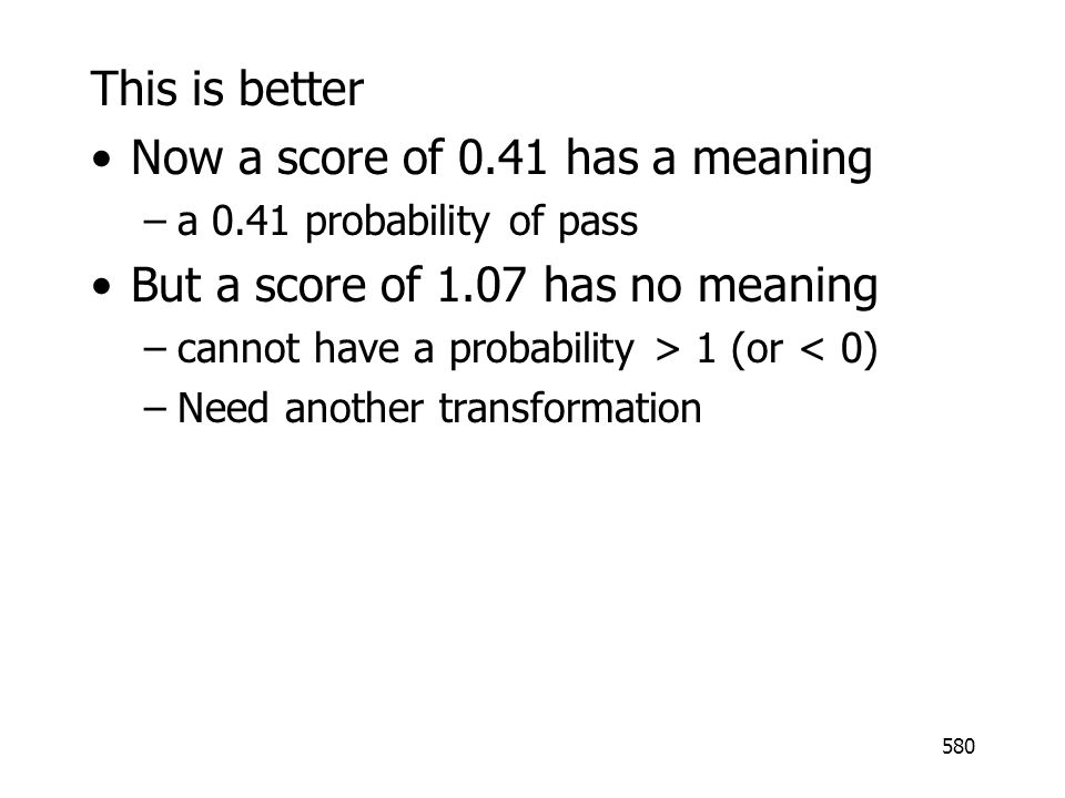 580 This is better Now a score of 0.41 has a meaning –a 0.41 probability of pass But a score of 1.07 has no meaning –cannot have a probability > 1 (or < 0) –Need another transformation