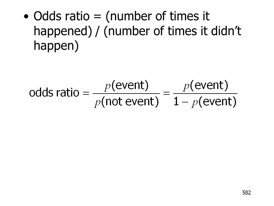 582 Odds ratio = (number of times it happened) / (number of times it didnt happen)