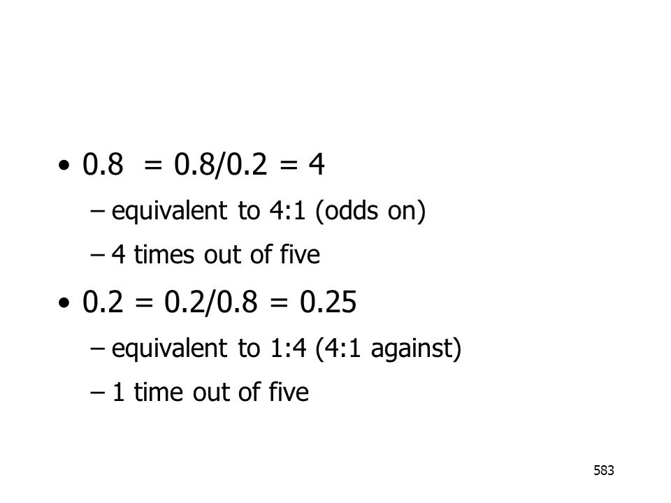 583 0.8 = 0.8/0.2 = 4 –equivalent to 4:1 (odds on) –4 times out of five 0.2 = 0.2/0.8 = 0.25 –equivalent to 1:4 (4:1 against) –1 time out of five