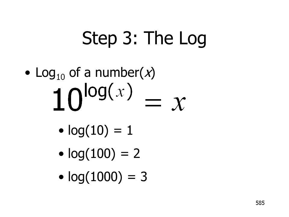 585 Step 3: The Log Log 10 of a number(x) log(10) = 1 log(100) = 2 log(1000) = 3