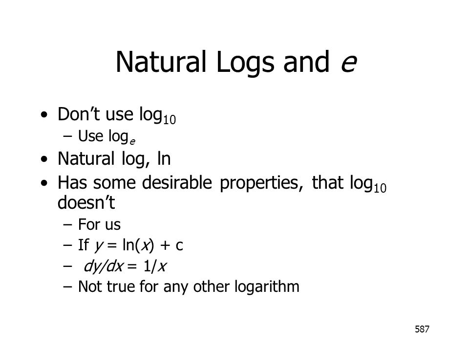 587 Natural Logs and e Dont use log 10 –Use log e Natural log, ln Has some desirable properties, that log 10 doesnt –For us –If y = ln(x) + c – dy/dx = 1/x –Not true for any other logarithm