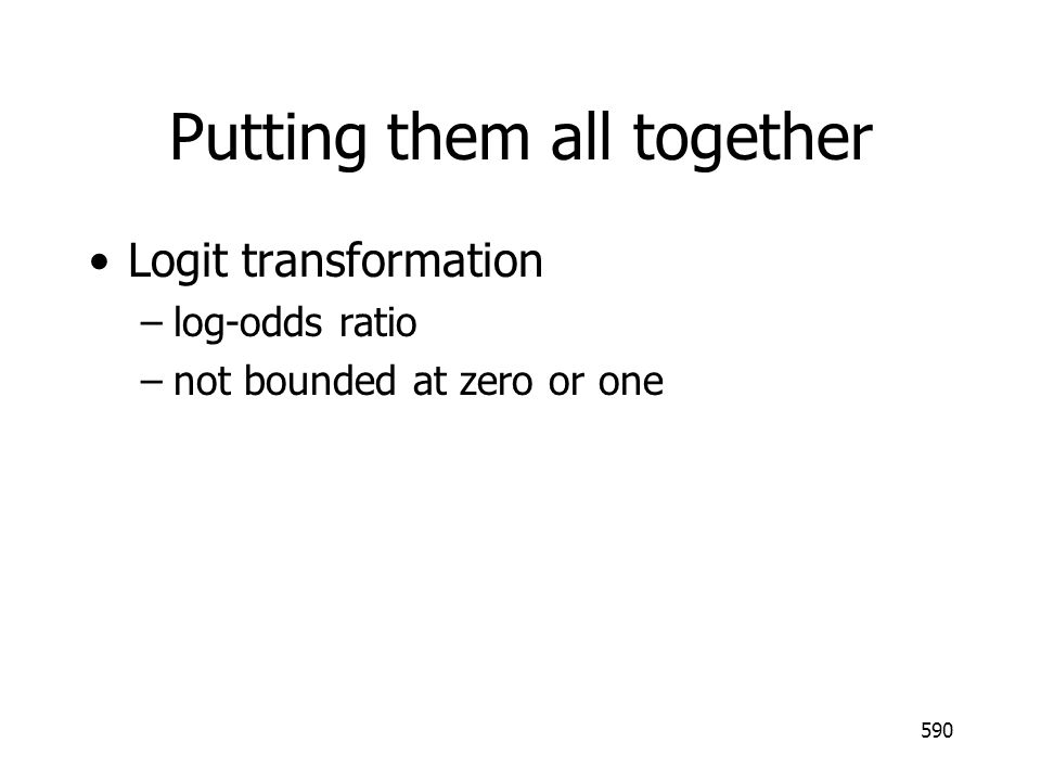 590 Putting them all together Logit transformation –log-odds ratio –not bounded at zero or one