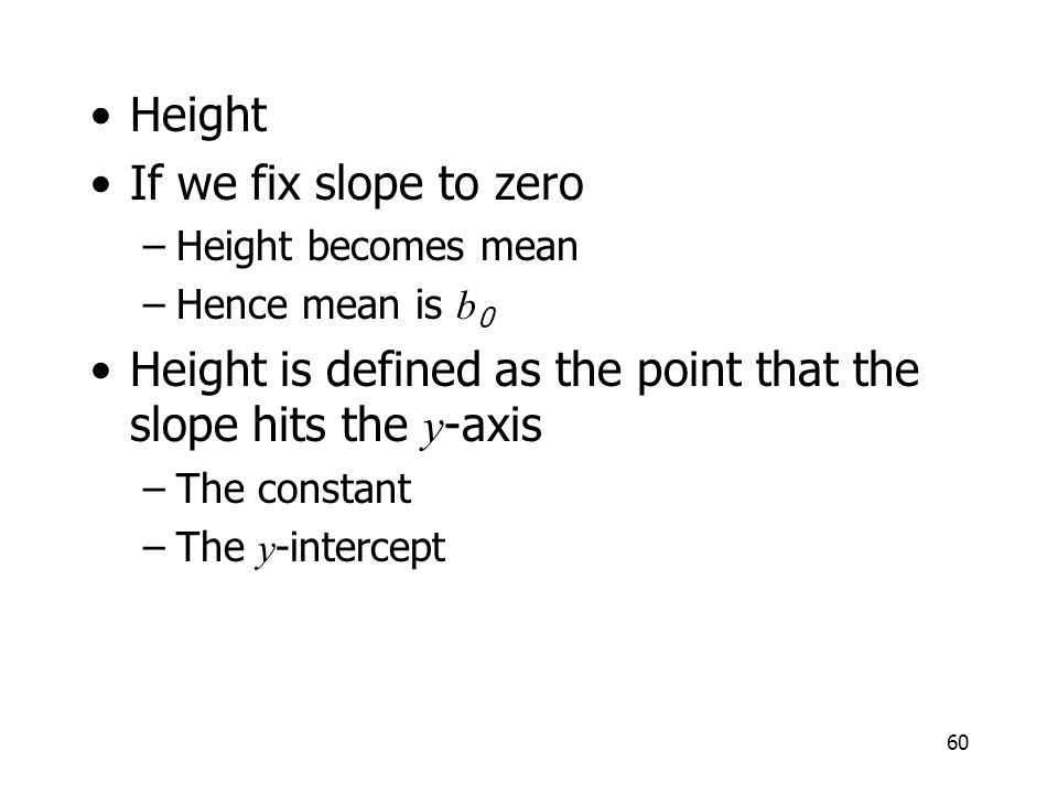 60 Height If we fix slope to zero –Height becomes mean –Hence mean is b 0 Height is defined as the point that the slope hits the y -axis –The constant