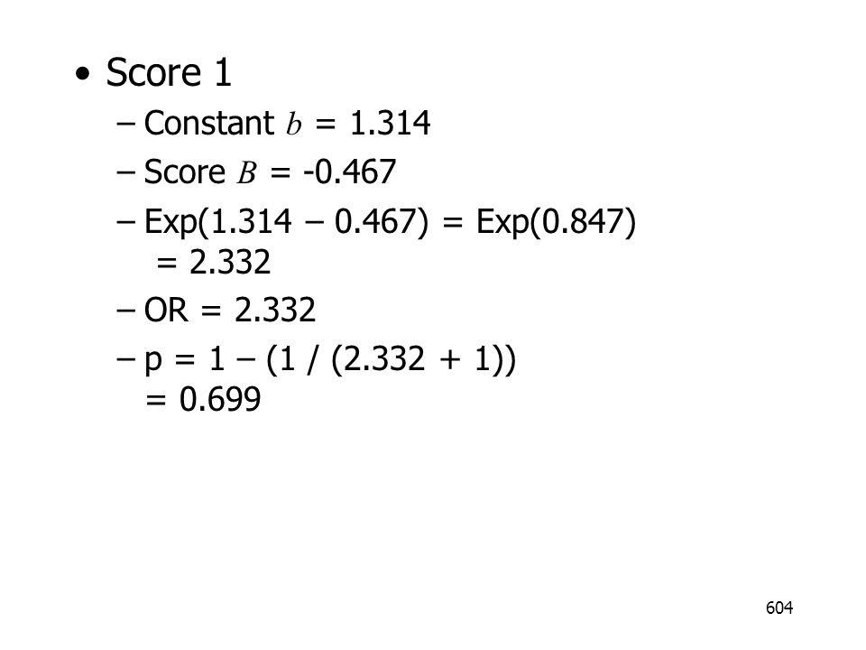 604 Score 1 –Constant b = 1.314 –Score B = -0.467 –Exp(1.314 – 0.467) = Exp(0.847) = 2.332 –OR = 2.332 –p = 1 – (1 / (2.332 + 1)) = 0.699