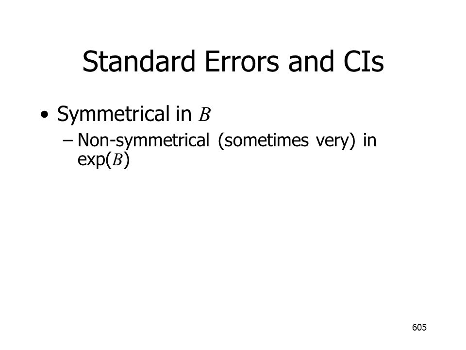 605 Standard Errors and CIs Symmetrical in B –Non-symmetrical (sometimes very) in exp( B )