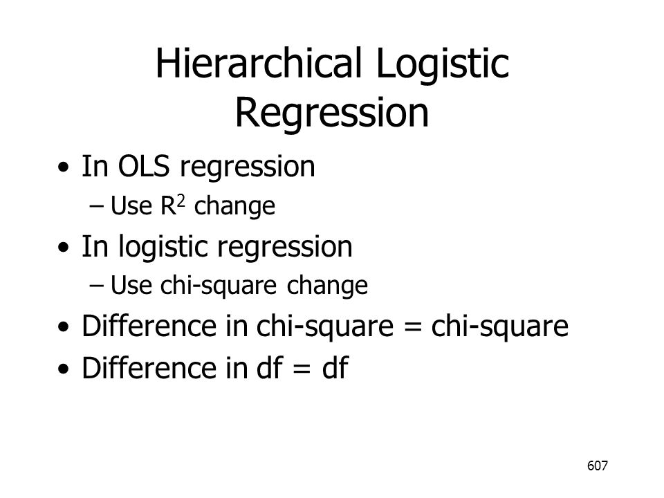 Hierarchical Logistic Regression In OLS regression –Use R 2 change In logistic regression –Use chi-square change Difference in chi-square = chi-square Difference in df = df 607