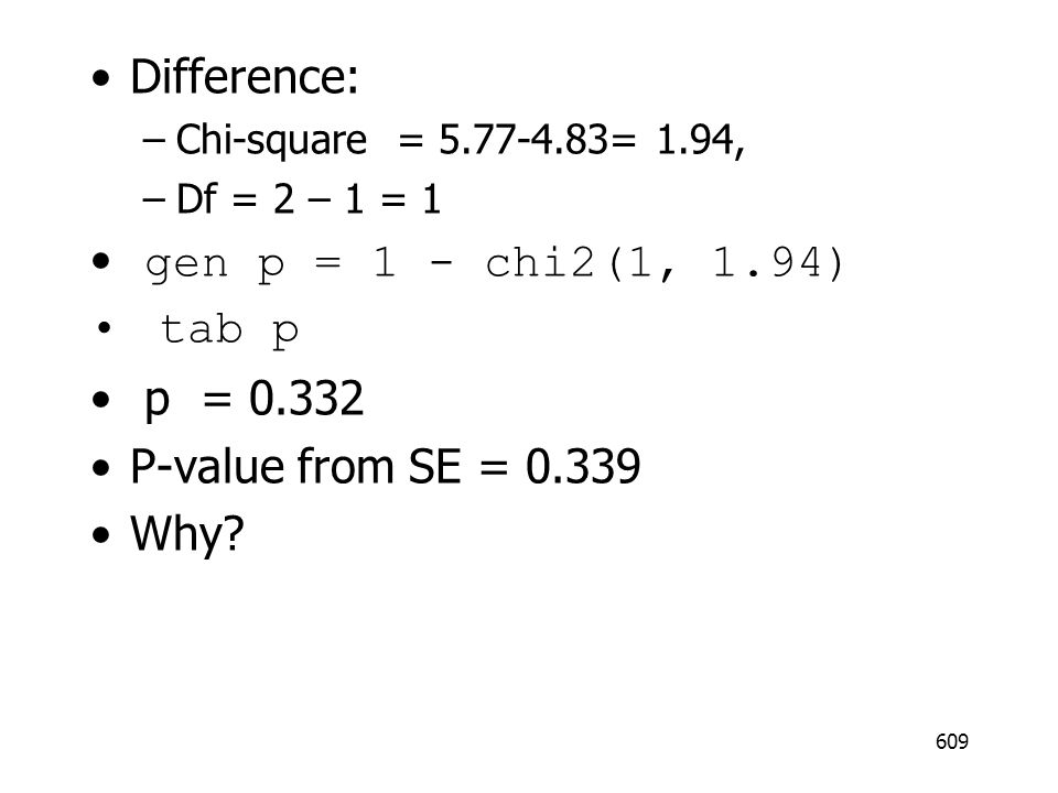 Difference: –Chi-square = 5.77-4.83= 1.94, –Df = 2 – 1 = 1 gen p = 1 - chi2(1, 1.94) tab p p = 0.332 P-value from SE = 0.339 Why.