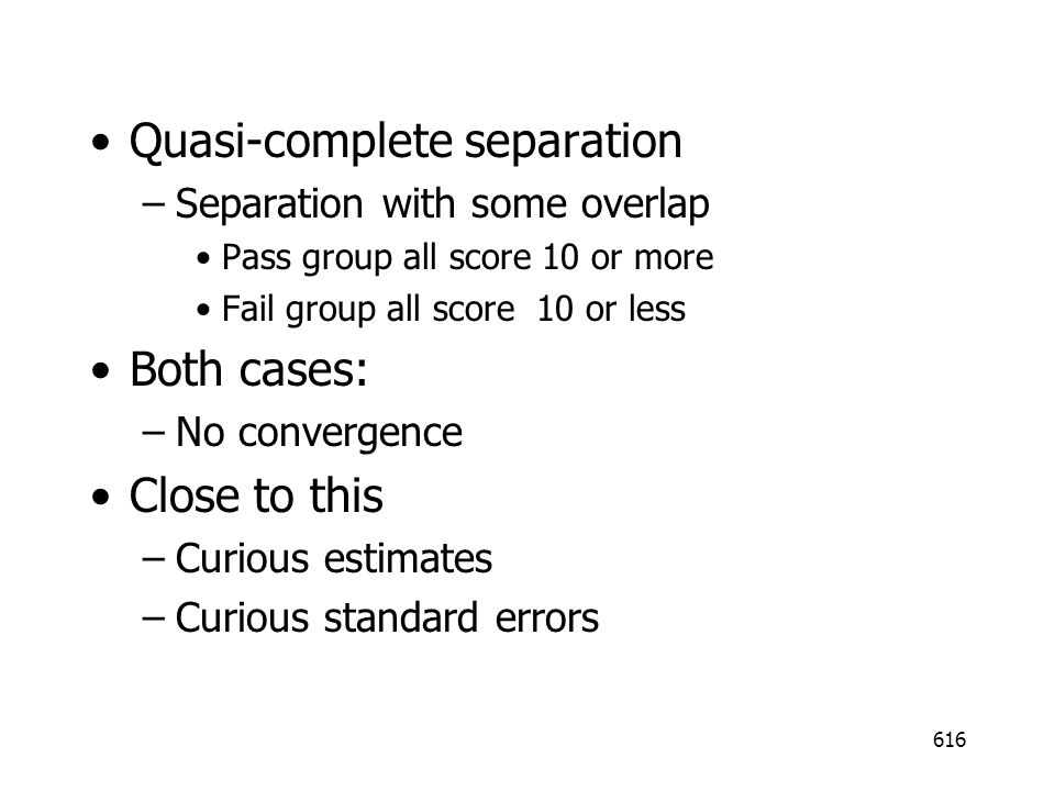 616 Quasi-complete separation –Separation with some overlap Pass group all score 10 or more Fail group all score 10 or less Both cases: –No convergence Close to this –Curious estimates –Curious standard errors