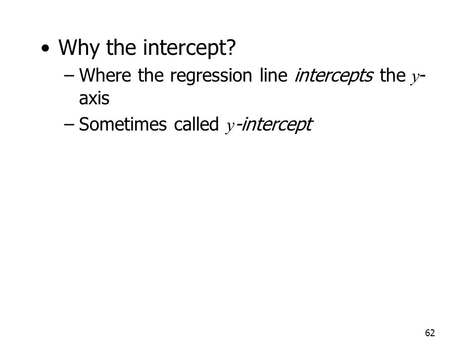 62 Why the intercept? –Where the regression line intercepts the y - axis –Sometimes called y -intercept
