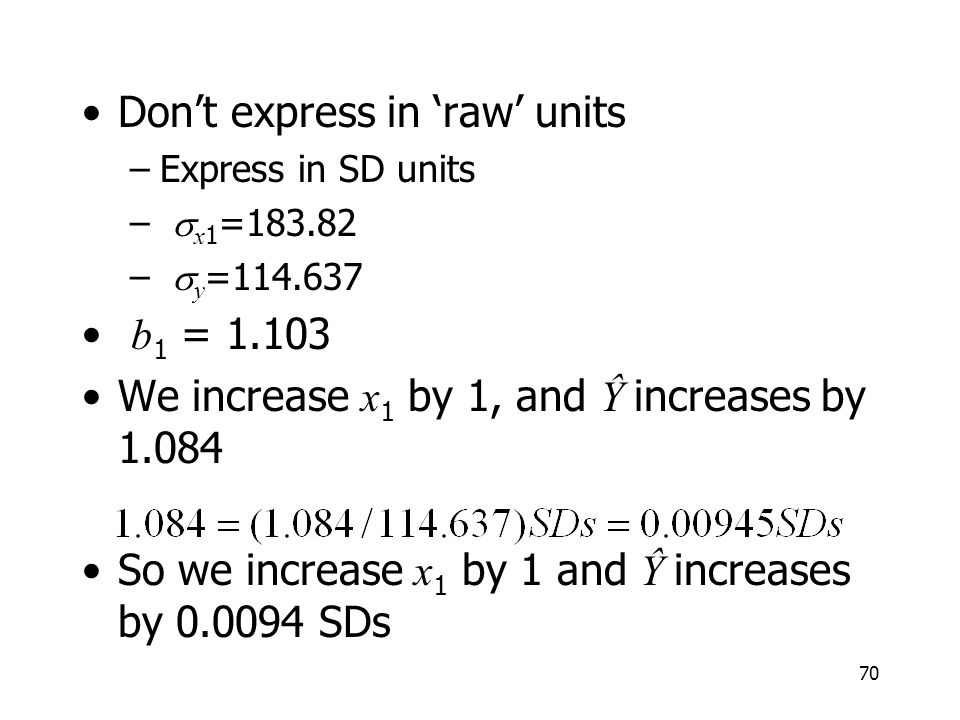 70 Dont express in raw units –Express in SD units – x 1 =183.82 – y =114.637 b 1 = 1.103 We increase x 1 by 1, and Ŷ increases by 1.084 So we increase