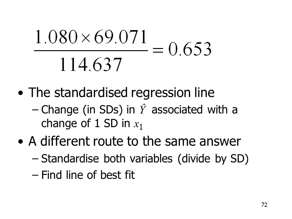 72 The standardised regression line –Change (in SDs) in Ŷ associated with a change of 1 SD in x 1 A different route to the same answer –Standardise bo