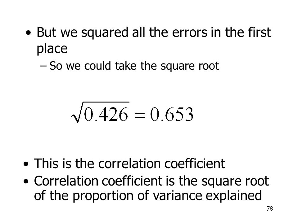 78 But we squared all the errors in the first place –So we could take the square root This is the correlation coefficient Correlation coefficient is t