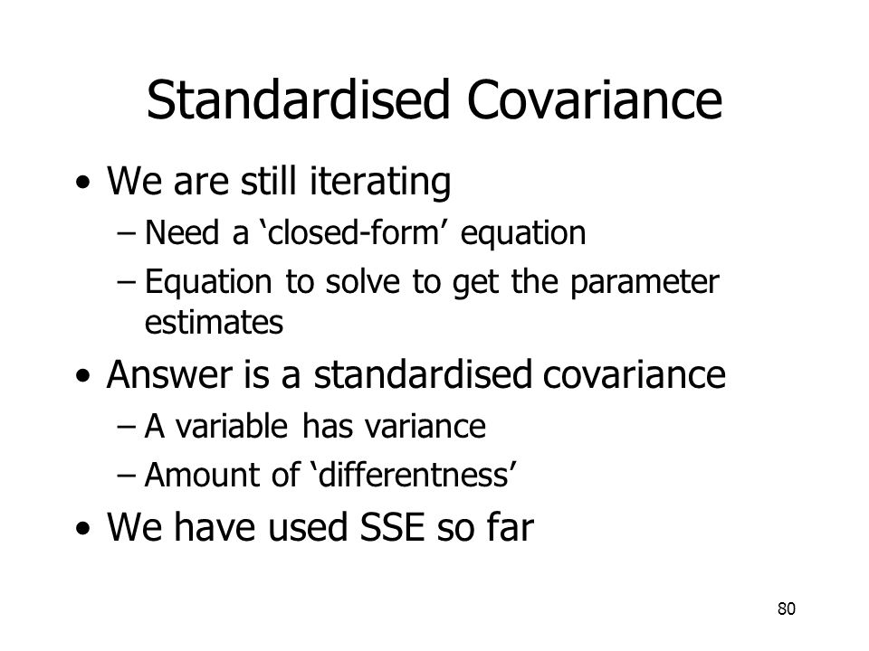 80 Standardised Covariance We are still iterating –Need a closed-form equation –Equation to solve to get the parameter estimates Answer is a standardi