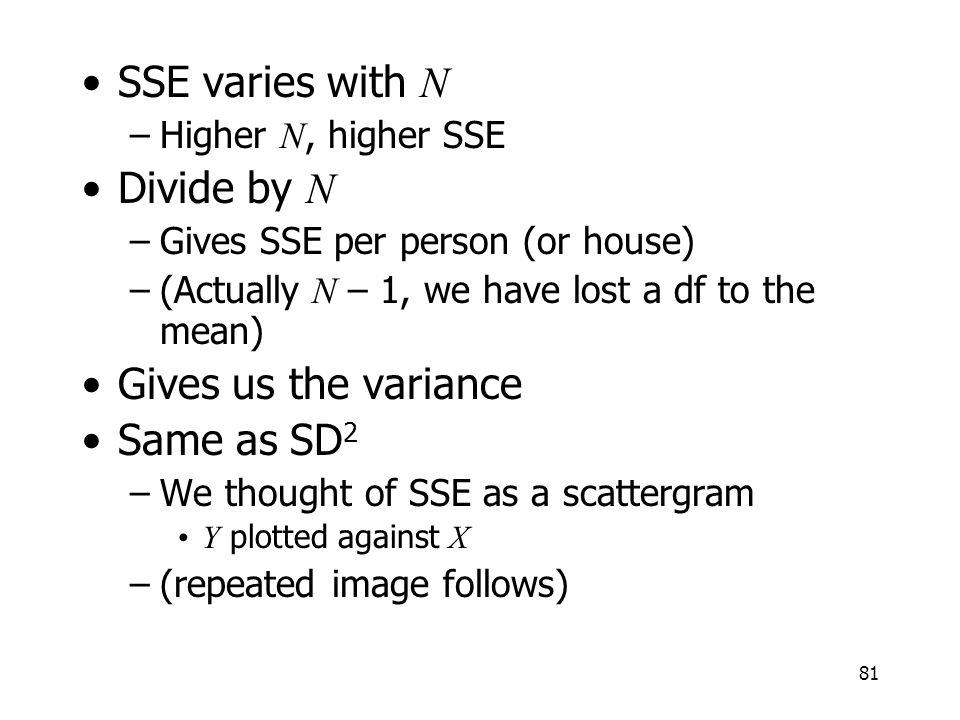 81 SSE varies with N –Higher N, higher SSE Divide by N –Gives SSE per person (or house) –(Actually N – 1, we have lost a df to the mean) Gives us the