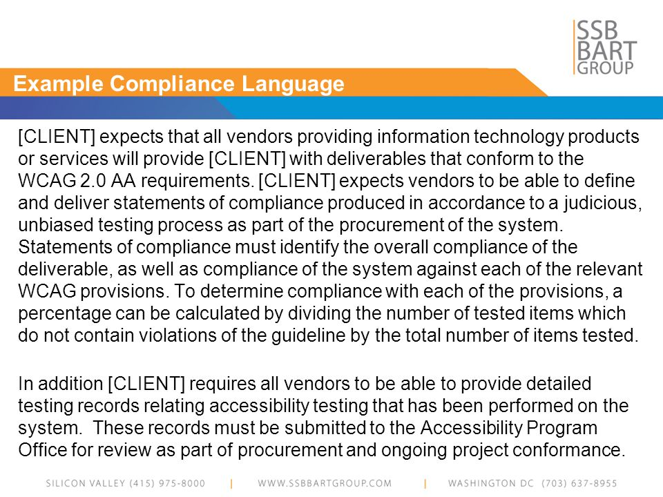 Example Compliance Language [CLIENT] expects that all vendors providing information technology products or services will provide [CLIENT] with deliverables that conform to the WCAG 2.0 AA requirements.