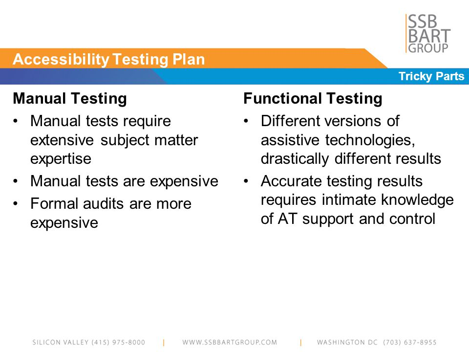 Accessibility Testing Plan Tricky Parts Manual Testing Manual tests require extensive subject matter expertise Manual tests are expensive Formal audits are more expensive Functional Testing Different versions of assistive technologies, drastically different results Accurate testing results requires intimate knowledge of AT support and control