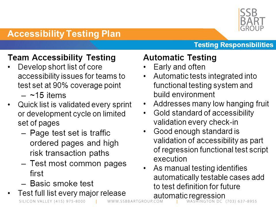Accessibility Testing Plan Testing Responsibilities Team Accessibility Testing Develop short list of core accessibility issues for teams to test set at 90% coverage point –~15 items Quick list is validated every sprint or development cycle on limited set of pages –Page test set is traffic ordered pages and high risk transaction paths –Test most common pages first –Basic smoke test Test full list every major release Automatic Testing Early and often Automatic tests integrated into functional testing system and build environment Addresses many low hanging fruit Gold standard of accessibility validation every check-in Good enough standard is validation of accessibility as part of regression functional test script execution As manual testing identifies automatically testable cases add to test definition for future automatic regression