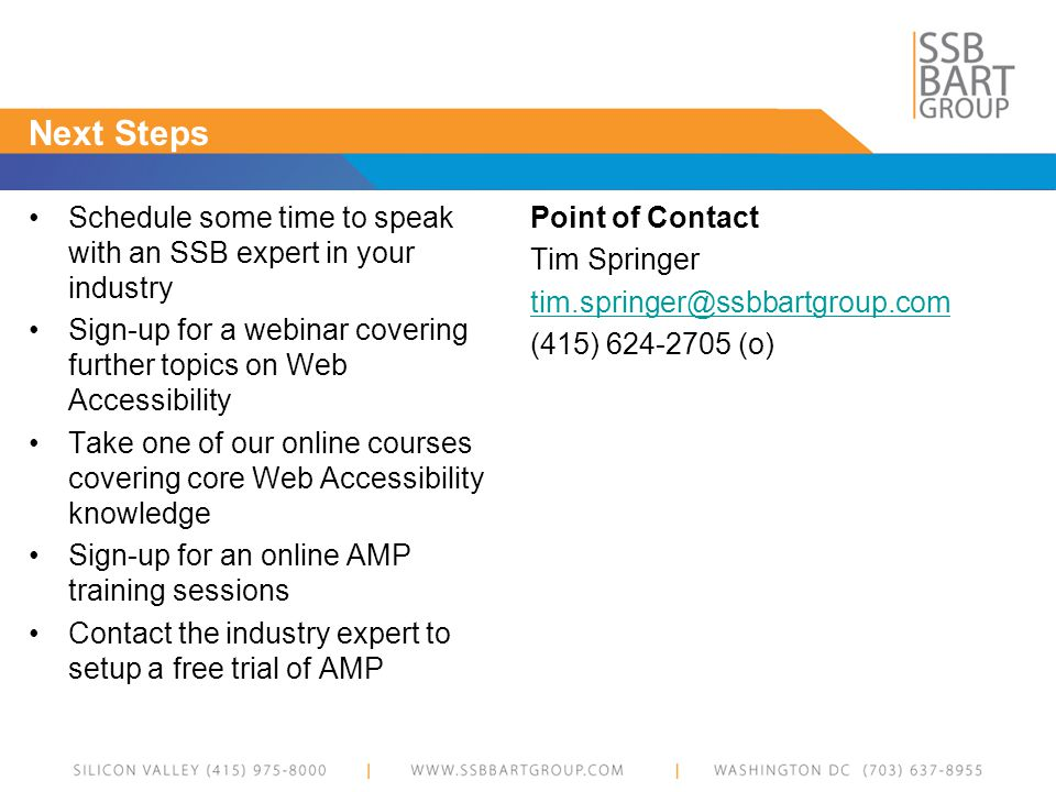 Next Steps Schedule some time to speak with an SSB expert in your industry Sign-up for a webinar covering further topics on Web Accessibility Take one of our online courses covering core Web Accessibility knowledge Sign-up for an online AMP training sessions Contact the industry expert to setup a free trial of AMP Point of Contact Tim Springer tim.springer@ssbbartgroup.com (415) 624-2705 (o)