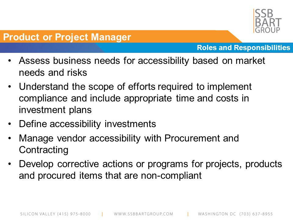 Product or Project Manager Roles and Responsibilities Assess business needs for accessibility based on market needs and risks Understand the scope of efforts required to implement compliance and include appropriate time and costs in investment plans Define accessibility investments Manage vendor accessibility with Procurement and Contracting Develop corrective actions or programs for projects, products and procured items that are non-compliant