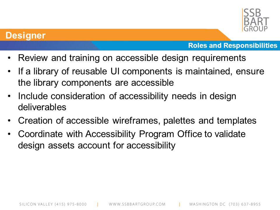 Designer Roles and Responsibilities Review and training on accessible design requirements If a library of reusable UI components is maintained, ensure the library components are accessible Include consideration of accessibility needs in design deliverables Creation of accessible wireframes, palettes and templates Coordinate with Accessibility Program Office to validate design assets account for accessibility