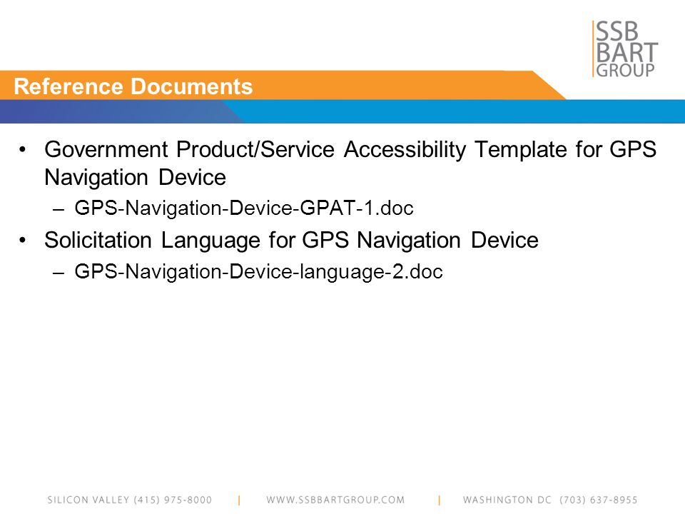 Reference Documents Government Product/Service Accessibility Template for GPS Navigation Device –GPS-Navigation-Device-GPAT-1.doc Solicitation Language for GPS Navigation Device –GPS-Navigation-Device-language-2.doc