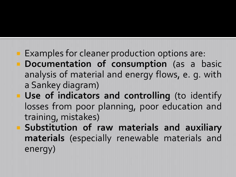 Examples for cleaner production options are: Documentation of consumption (as a basic analysis of material and energy flows, e. g. with a Sankey diagr