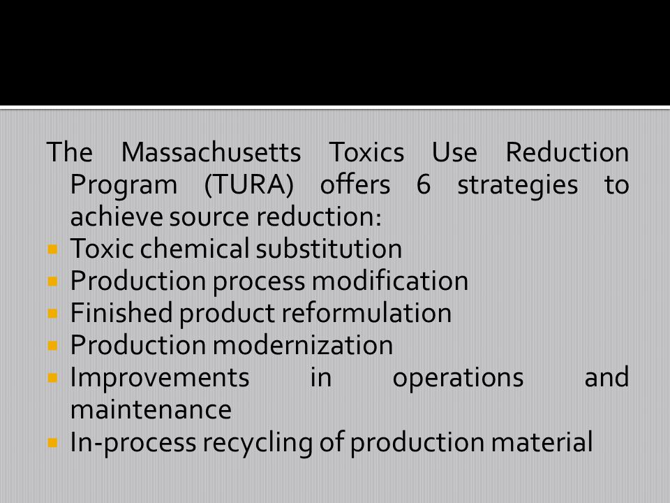 The Massachusetts Toxics Use Reduction Program (TURA) offers 6 strategies to achieve source reduction: Toxic chemical substitution Production process