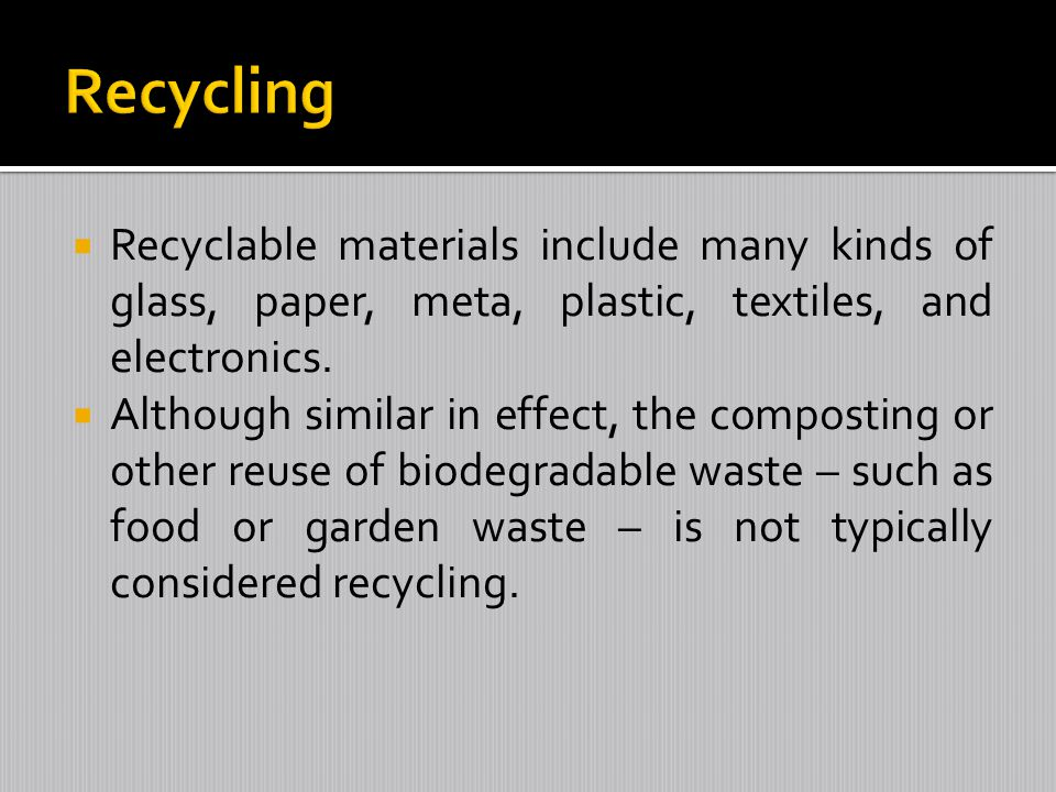 Recyclable materials include many kinds of glass, paper, meta, plastic, textiles, and electronics. Although similar in effect, the composting or other
