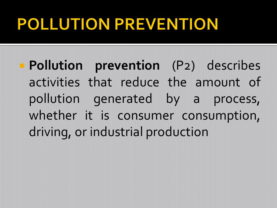 Pollution prevention (P2) describes activities that reduce the amount of pollution generated by a process, whether it is consumer consumption, driving